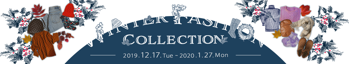 WINTER FASHION COLLECTION 2019.12.17.Tue 〜 2020.1.27.Mon